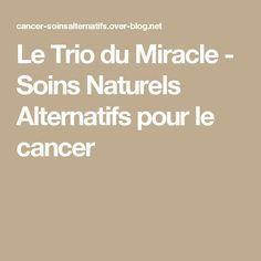 Le Trio du Miracle - Soins Naturels Alternatifs pour le cancer Le Mal A Dit, Sante Bio, Sante Plus, Cancer, Alternative, Miracle, Science And Nature, Articles, Blog