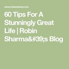 60 Tips For A Stunningly Great Life | Robin Sharma's Blog