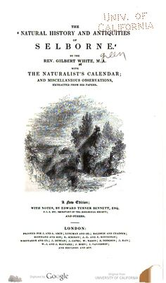 The natural history and antiquities of Selborne  By the Rev. Gilbert White, M.A. With the Naturalist's calendar; and miscellaneous observations, extracted from his papers.  	White, Gilbert Published:	London, Printed for J. and A. Arch [etc., 1837]