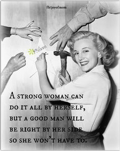 A strong woman can do it all by herself, but a good man will be right by her side so she won't have to. <3 More amazing, empowering quotes on Joy of Mom!  Come by and visit us. <3 https://www.facebook.com/joyofmom  #strongwomen #strength #women #men #empowerment #relationships #love #joyofmom