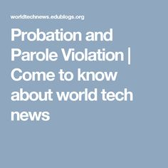 Probation and Parole Violation | Come to know about world tech news