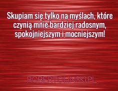 Skupiam się tylko na myślach, które czynią mnie bardziej radosnym, spokojniejszym i mocniejszym! / robertolinski.pl