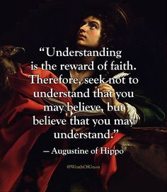 """""""Understanding is the reward of faith. Therefore, seek not to understand that you may believe, but believe that you may understand."""" — Augustine of Hippo"""