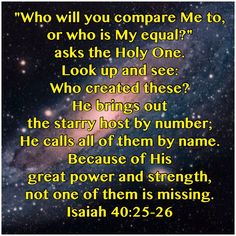 To whom then will ye liken me, or shall I be equal? saith the Holy One. Lift up your eyes on high, and behold who hath created these things, that bringeth out their host by number: He calleth them all by names by the greatness of His might, for that He is strong in power; not one faileth.  Isaiah 40:25-26