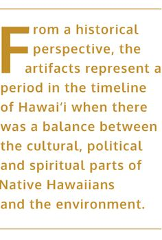 From a historical perspective, the artifacts represent a period in the timeline of Hawai'i when there was a balance between the cultural, political and spiritual parts of the Native Hawaiian and the environment.