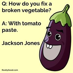 Q: How do you fix a broken vegetable? A: With tomato paste. Jackson Jones  #quote