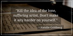 """Kill the idea of the lone, suffering artist. Don't make it any harder on yourself."" ~ Natalie Goldberg"
