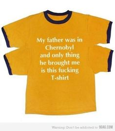 My father was in Chernobyl and only thing he bought me is this f*cking T-shirt. Bad Humor, Funny Jokes, Hilarious, Parenting Fail, My Father, Laugh Out Loud, Funny Photos, The Funny, Make Me Smile