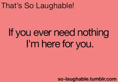 If you ever need nothing, I'm here for you