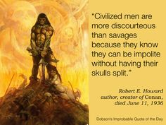 "Quote of the Day for June 11 — ""Civilized men are more discourteous than savages because they know they can be impolite without having their skulls split."" Robert E. Howard, fantasy writer, creator of Conan the Barbarian, died June 11, 1936"