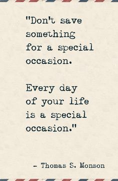 """Why I stopped saving things for special occasions.  """"Don't save something for a special occasion. Every day of your life is a special occasion."""""""