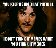 I do not think it memes what you think it memes...