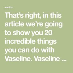That's right, in this article we're going to show you 20 incredible things you can do with Vaseline. Vaseline is natural and safe product, and it has many health benefits for your skin, nails and hair. A lot of women in the world use Vaseline every day. Here are 20 good