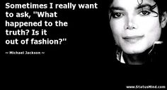 """Sometimes I really want to ask, """"What happened to the truth? Is it out of fashion?"""" - Michael Jackson Quotes - StatusMind.com"""