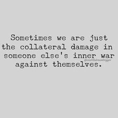 And we've got to learn to understand that, because there was a time when someone was the collateral damage in our inner war against ourselves. Now Quotes, Words Quotes, Great Quotes, Wise Words, Quotes To Live By, Life Quotes, Sayings, Crush Quotes, War And Peace Quotes
