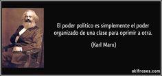 El poder político es simplemente el poder organizado de una clase para oprimir a otra. (Karl Marx)