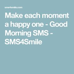 Make each moment a happy one - Good Morning SMS - SMS4Smile