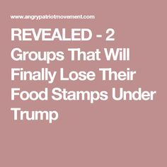 REVEALED - 2 Groups That Will Finally Lose Their Food Stamps Under Trump