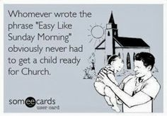 "Whomever wrote the phrase, ""Easy Like Sunday Morning"" obviously never had to get a child ready for Church.  #child rearing humor"