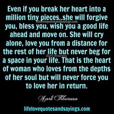 Even if you break her heart into a million tiny pieces..she will forgive you, bless you, wish you a good life ahead and move on. She will cry alone, love you from a distance for the rest of her life but never beg for a space in your life. That is the heart of woman …
