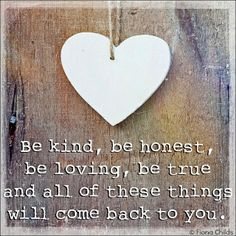Be kind, be honest, be loving, be true and all of these things will come back to you.  ღ www.facebook.com/...