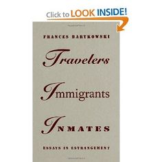 Travelers, Immigrants, Inmates: Essays in Estrangement   Frances Bartkowski