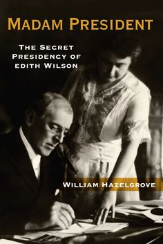 Madam President: The Secret Presidency of Edith Wilson: Women have assumed presidential power before, as this compelling portrait of Edith Wilson shows. Has America already...