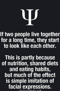 If two people live together for a long time, they start to look like each other. This is partly because of nutrition, shared diets and eating habits, but much of the effect is simple imitation of facial expressions.