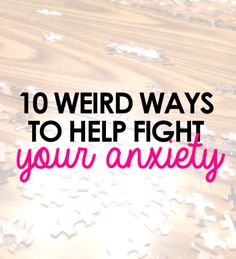 10 Weird Ways to Help Fight Your Anxiety