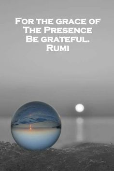 For the Grace of the Presence be Grateful - Rumi