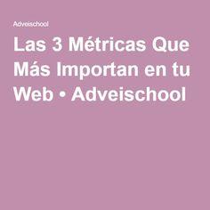 Las 3 Métricas Que Más Importan en tu Web • Adveischool