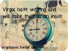 Virgos hate waiting and will take lack of punctuality as an insult.