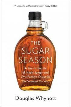 The sugar season : a year in the life of maple syrup, and one family's quest for the sweetest harvest by Douglas Whynott. A year in the life of one New England family as they work to preserve an ancient, lucrative, and threatened agricultural art-- the sweetest harvest, maple syrup.