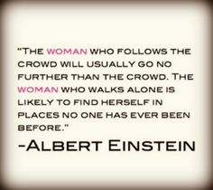 The woman who walks alone is likely to find herself in places no one has ever been before - Albert Einsteint