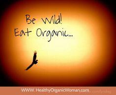 Be wild! Eat organic... www. healthyorganicwoman.com Eating Organic, Organic Recipes, Lifestyle, Free, Organic Dinner Recipes