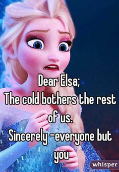 """""""Dear Elsa; The cold bothers the rest of us. Sincerely -everyone but you"""""""