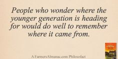 People who wonder where the younger generation is heading for would do well to remember where it came from. - A Farmers' Almanac Philosofact