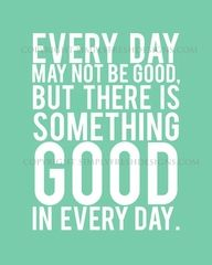 Find the goodness in every day.
