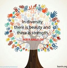 Maya Angelou: In diversity, there is beauty and there is strength.