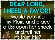 Dear Lord, I need a favor! Would you hug my Mom, and place a kiss upon her cheek, and tell her it's from Me? Now Quotes, Great Quotes, Life Quotes, Inspirational Quotes, Breakup Quotes, Dating Quotes, Dating Tips, Daddy, Mom I Miss You