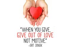 """""""When you give, give out of love not motive."""" -Art Jonak"""