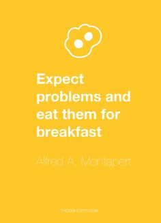 """""""Expect problems and eat them for breakfast""""  — Alfred A. Montapert"""