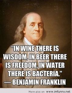 Is this suppose to be ironic because wine and beer are made w microorganisms? Or because Franklin lived 100 yrs before Louis Pasteur and therefore didn't say this at all.. Therefore proving how stupid the Internet is? Or a made up historical excuse to drink?