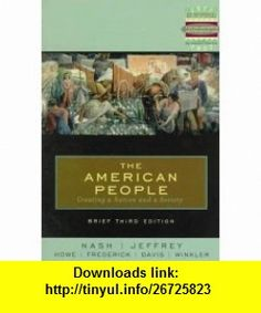 The American People Brief Creating a Nation and a Society (3rd Edition) (9780321005649) John R. Howe, Allen F. Davis, Peter J. Frederick, Allan M. Winkler, John Howe, Davis Allen, Julie Jeffrey, Gary B. Nash , ISBN-10: 0321005643  , ISBN-13: 978-0321005649 ,  , tutorials , pdf , ebook , torrent , downloads , rapidshare , filesonic , hotfile , megaupload , fileserve