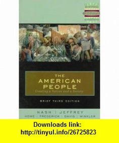 The American People Brief Creating a Nation and a Society (3rd Edition) (9780321005649) John R. Howe, Allen F. Davis, Peter J. Frederick, Allan M. Winkler, John Howe, Davis Allen, Julie Jeffrey, Gary B. Nash , ISBN-10: 0321005643  , ISBN-13: 978-0321005649 ,  , tutorials , pdf , ebook , torrent , downloads , rapidshare , filesonic , hotfile , megaupload , fileserve