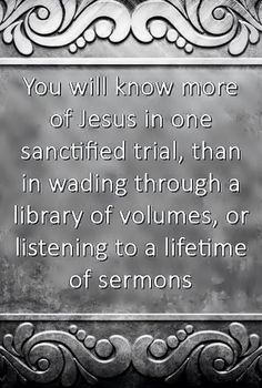 """""""You will know more of Jesus in one sanctified trial, than in wading through a library of volumes, or listening to a lifetime of sermons.""""   – Octavius Winslow"""