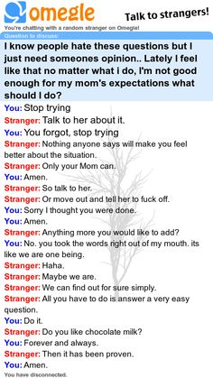 I know people hate these questions but I just need someones opinion.. Lately I feel like that no matter what i do, I'm not good enough for my mom's expectations what should I do? - Omegle chat log www.usaomegle.com omegle random chat