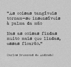 """""""As coisas tangíveis tornam-se insensíveis à palma da mão. Mas as coisas findas muito mais que lindas, essas ficarão."""" - Carlos Drummond de Andrade"""