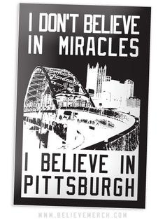 "I DON'T BELIEVE IN MIRACLES, I BELIEVE IN PITTSBURGH STICKER    $2.00    2.75"" x 4.25"" Die Cut Vinyl."