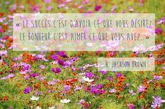 « Le succès c'est d'avoir ce que vous désirez. Le bonheur c'est aimer ce que vous avez. » H. Jackson Brown